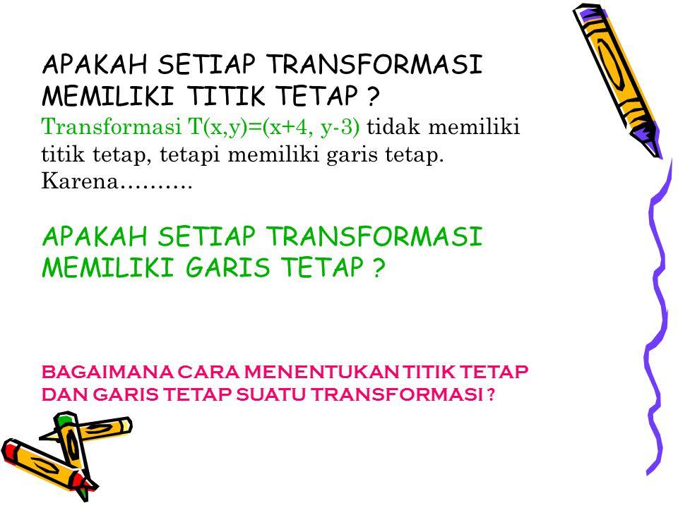 APAKAH SETIAP TRANSFORMASI MEMILIKI TITIK TETAP ? Transformasi T(x,y)=(x+4, y-3) tidak memiliki titik tetap, tetapi memiliki garis tetap. Karena………. A