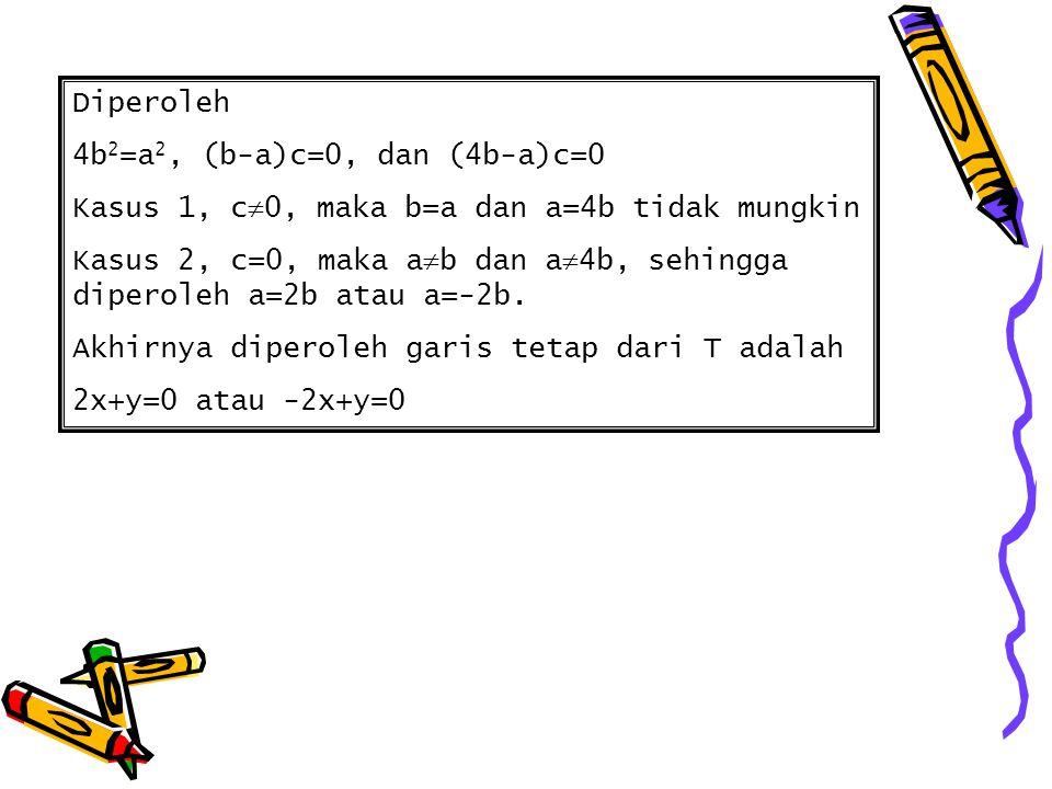 Diperoleh 4b 2 =a 2, (b-a)c=0, dan (4b-a)c=0 Kasus 1, c  0, maka b=a dan a=4b tidak mungkin Kasus 2, c=0, maka a  b dan a  4b, sehingga diperoleh a=2b atau a=-2b.