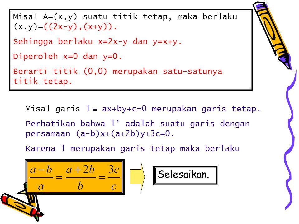 Misal A=(x,y) suatu titik tetap, maka berlaku (x,y)=((2x-y),(x+y)). Sehingga berlaku x=2x-y dan y=x+y. Diperoleh x=0 dan y=0. Berarti titik (0,0) meru