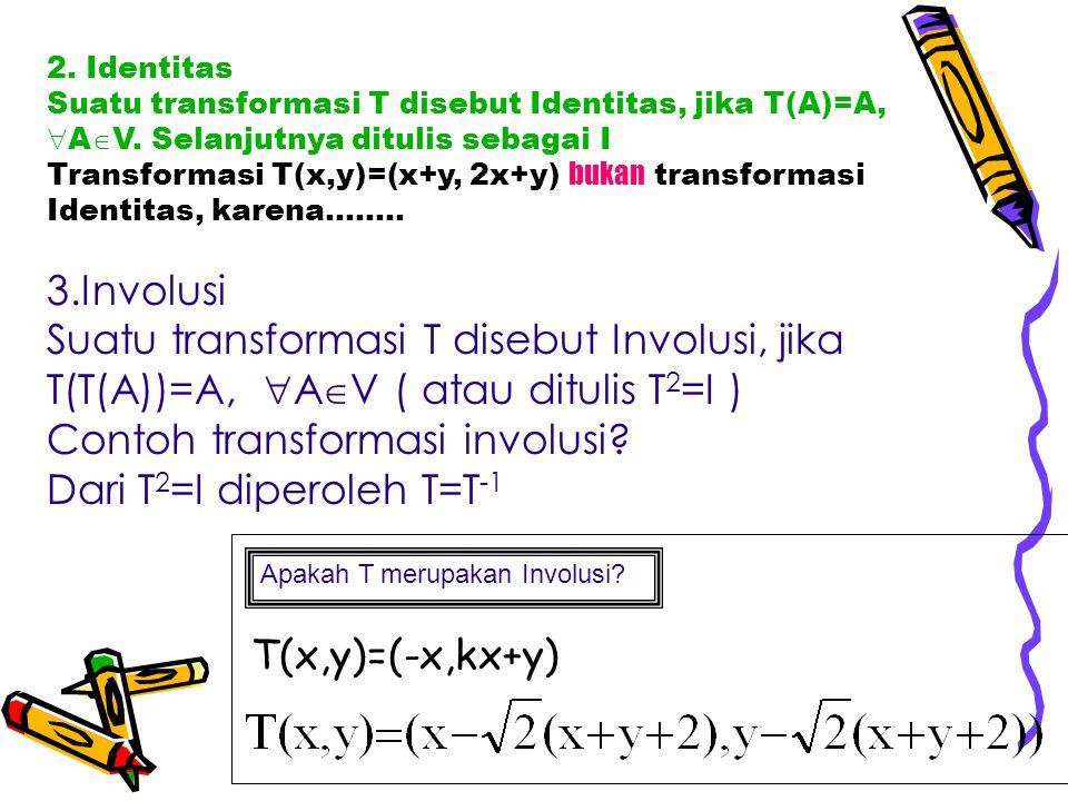 2. Identitas Suatu transformasi T disebut Identitas, jika T(A)=A,  A  V. Selanjutnya ditulis sebagai I Transformasi T(x,y)=(x+y, 2x+y) bukan transfo