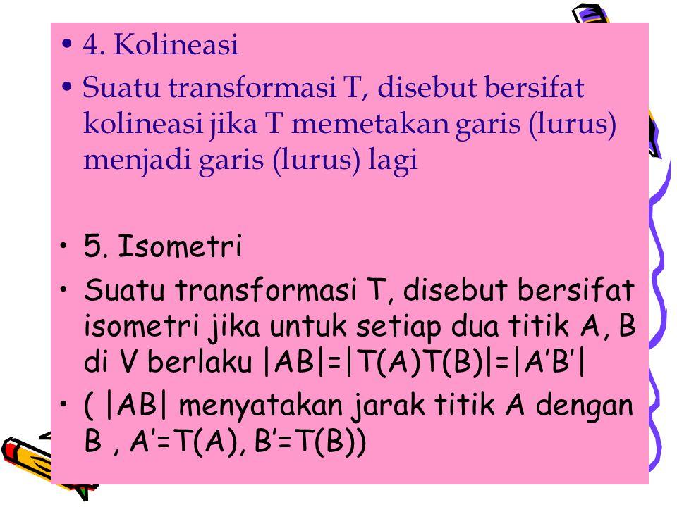 . 4. Kolineasi Suatu transformasi T, disebut bersifat kolineasi jika T memetakan garis (lurus) menjadi garis (lurus) lagi 5. Isometri Suatu transforma