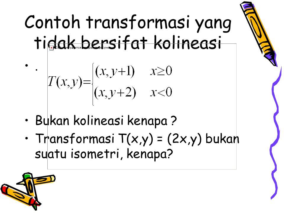 Contoh transformasi yang tidak bersifat kolineasi. Bukan kolineasi kenapa ? Transformasi T(x,y) = (2x,y) bukan suatu isometri, kenapa?