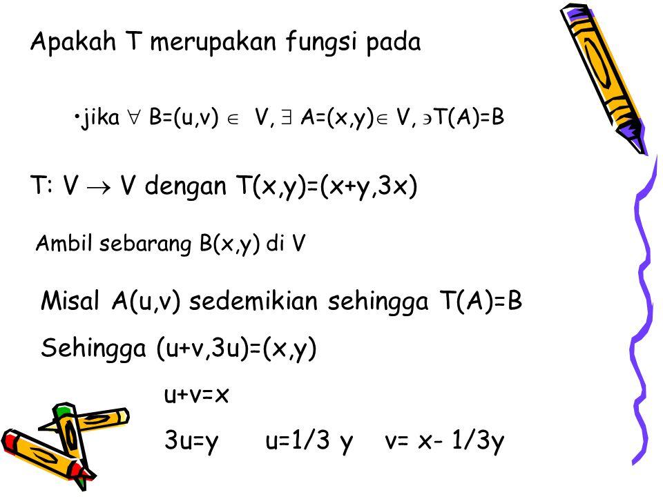 Apakah T merupakan fungsi pada jika  B=(u,v)  V,  A=(x,y)  V,  T(A)=B T: V  V dengan T(x,y)=(x+y,3x) Ambil sebarang B(x,y) di V Misal A(u,v) sedemikian sehingga T(A)=B Sehingga (u+v,3u)=(x,y) u+v=x 3u=y u=1/3 y v= x- 1/3y