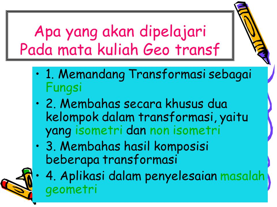 Apa yang akan dipelajari Pada mata kuliah Geo transf 1. Memandang Transformasi sebagai Fungsi 2. Membahas secara khusus dua kelompok dalam transformas