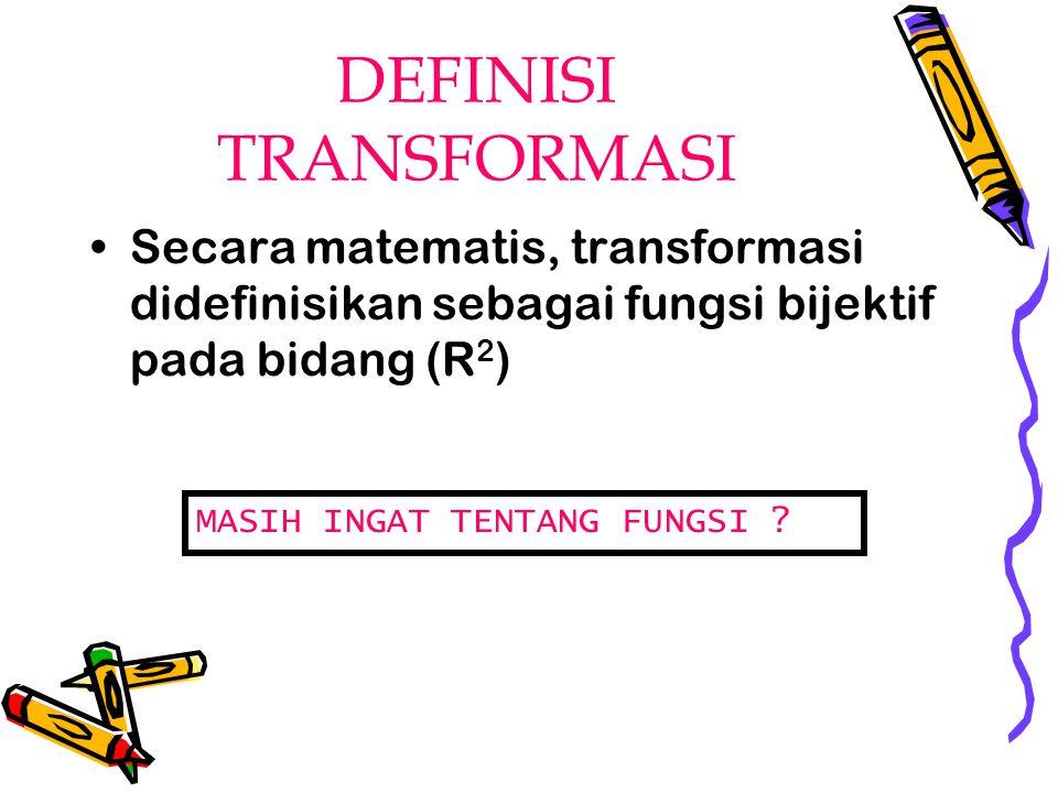 DEFINISI TRANSFORMASI Secara matematis, transformasi didefinisikan sebagai fungsi bijektif pada bidang (R 2 ) MASIH INGAT TENTANG FUNGSI ?