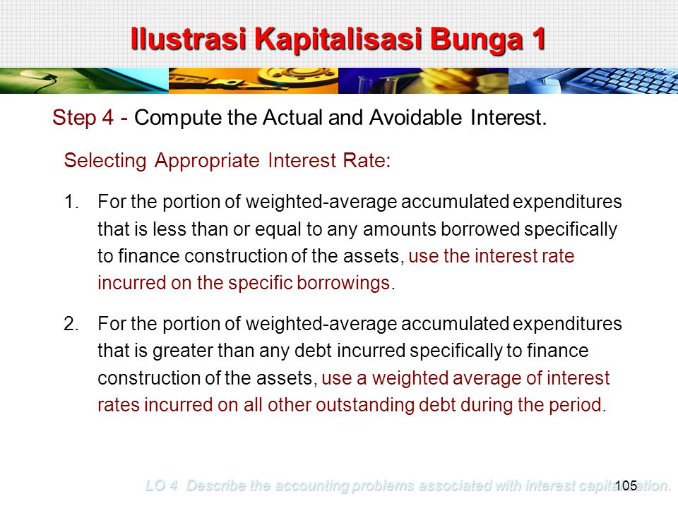 LO 4 Describe the accounting problems associated with interest capitalization. Step 4 - Compute the Actual and Avoidable Interest. Selecting Appropria
