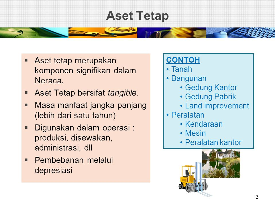 Aset Tetap  Aset tetap merupakan komponen signifikan dalam Neraca.  Aset Tetap bersifat tangible.  Masa manfaat jangka panjang (lebih dari satu tah
