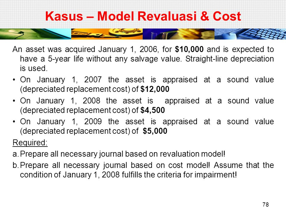 Kasus – Model Revaluasi & Cost An asset was acquired January 1, 2006, for $10,000 and is expected to have a 5-year life without any salvage value. Str