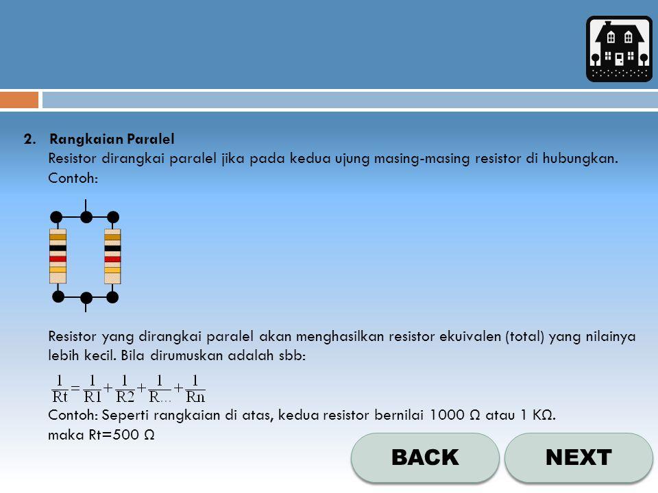NEXT BACK 2. Rangkaian Paralel Resistor dirangkai paralel jika pada kedua ujung masing-masing resistor di hubungkan. Contoh: Resistor yang dirangkai p