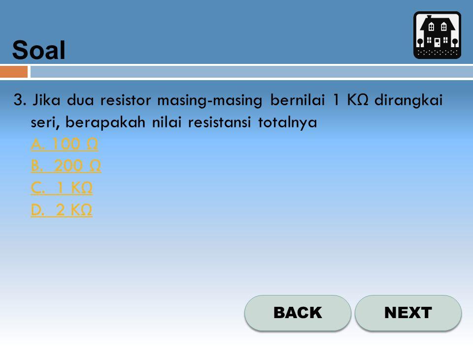 Soal NEXT BACK 3. Jika dua resistor masing-masing bernilai 1 K Ω dirangkai seri, berapakah nilai resistansi totalnya A. 100 Ω B. 200 Ω C. 1 K Ω D. 2 K