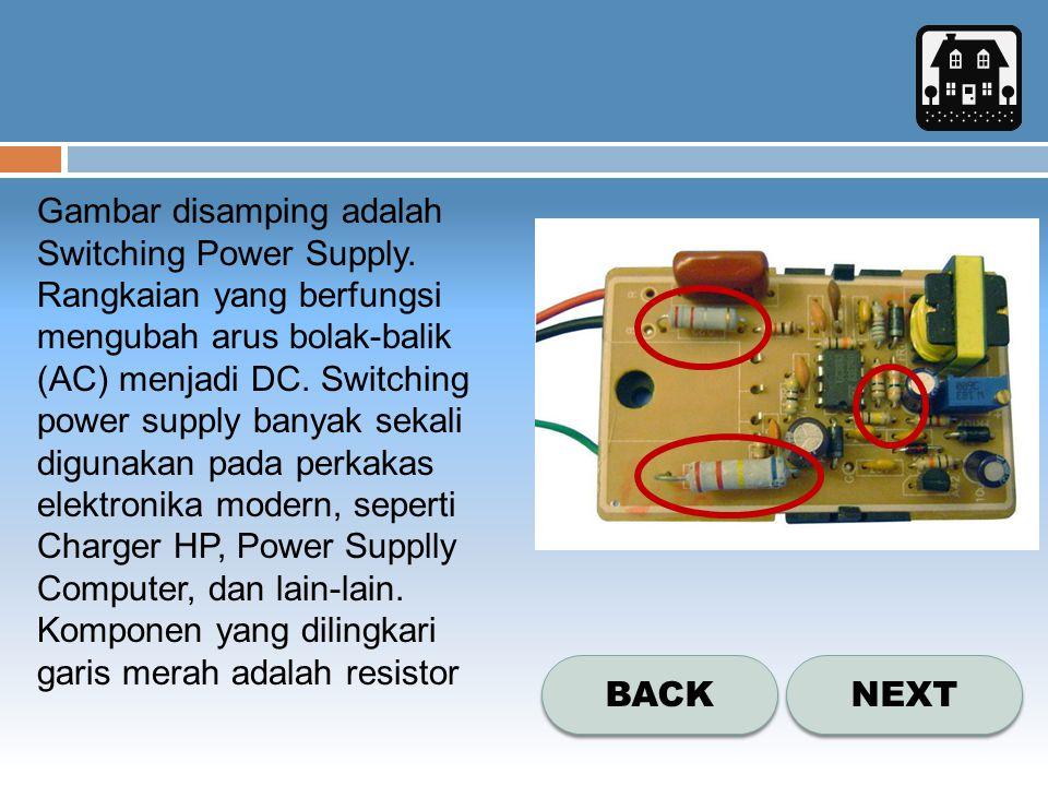 NEXT BACK Gambar disamping adalah Switching Power Supply. Rangkaian yang berfungsi mengubah arus bolak-balik (AC) menjadi DC. Switching power supply b