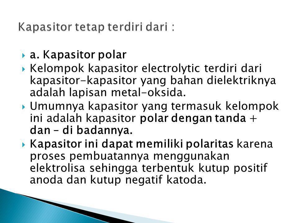  a. Kapasitor polar  Kelompok kapasitor electrolytic terdiri dari kapasitor-kapasitor yang bahan dielektriknya adalah lapisan metal-oksida.  Umumny