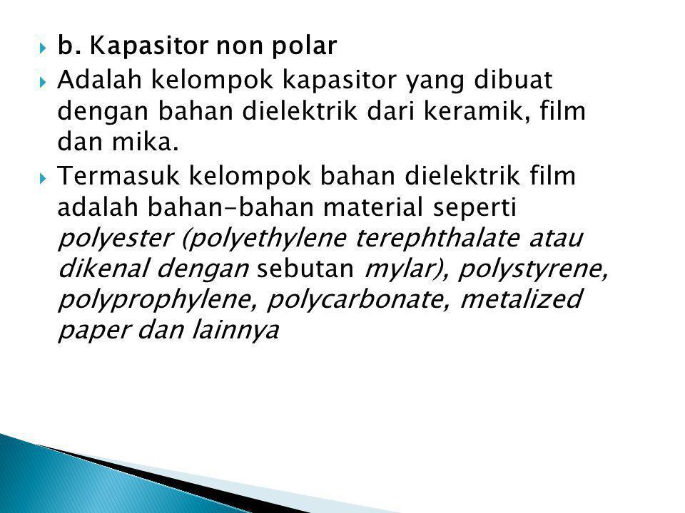  b. Kapasitor non polar  Adalah kelompok kapasitor yang dibuat dengan bahan dielektrik dari keramik, film dan mika.  Termasuk kelompok bahan dielek