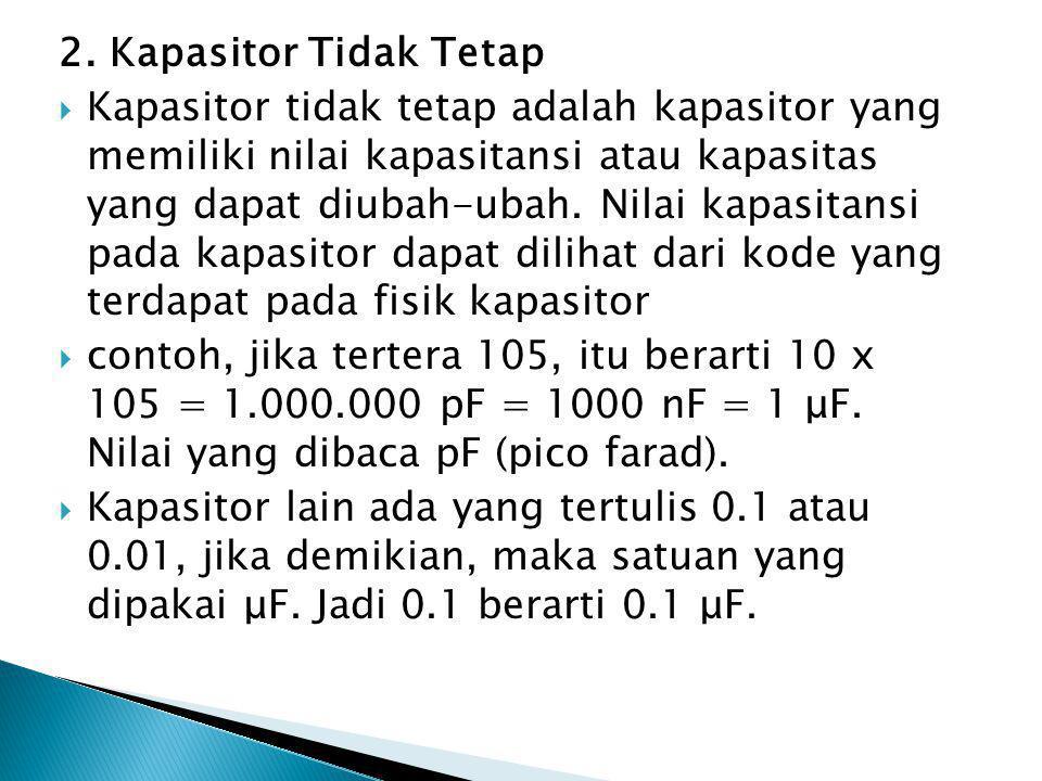 2. Kapasitor Tidak Tetap  Kapasitor tidak tetap adalah kapasitor yang memiliki nilai kapasitansi atau kapasitas yang dapat diubah-ubah. Nilai kapasit