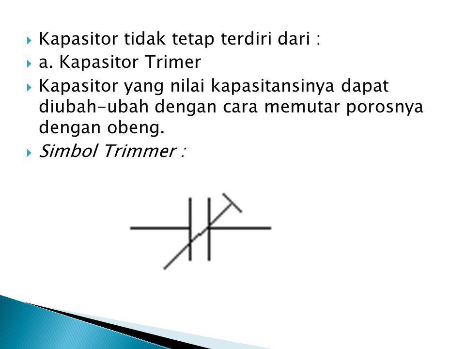  Kapasitor tidak tetap terdiri dari :  a. Kapasitor Trimer  Kapasitor yang nilai kapasitansinya dapat diubah-ubah dengan cara memutar porosnya deng