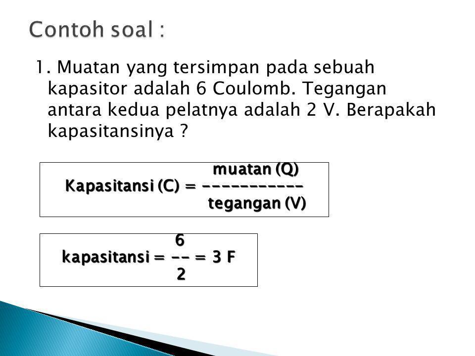 1. Muatan yang tersimpan pada sebuah kapasitor adalah 6 Coulomb. Tegangan antara kedua pelatnya adalah 2 V. Berapakah kapasitansinya ? muatan (Q) muat