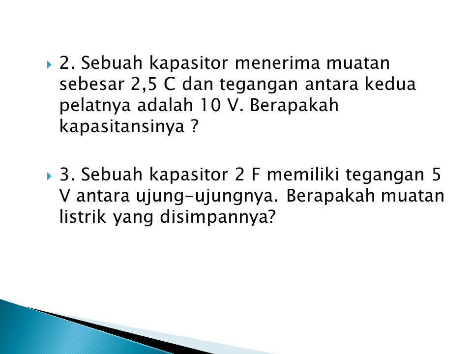  2. Sebuah kapasitor menerima muatan sebesar 2,5 C dan tegangan antara kedua pelatnya adalah 10 V. Berapakah kapasitansinya ?  3. Sebuah kapasitor 2