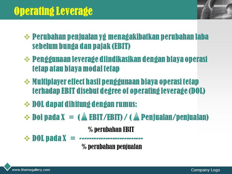 LOGO Operating Leverage  Perubahan penjualan yg menagakibatkan perubahan laba sebelum bunga dan pajak (EBIT)  Penggunaan leverage diindikasikan dengan biaya operasi tetap atau biaya modal tetap  Multiplayer effect hasil penggunaan biaya operasi tetap terhadap EBIT disebut degree of operating leverage (DOL)  DOL dapat dihitung dengan rumus:  Dol pada X = ( EBIT/EBIT) / ( Penjualan/penjualan) % perubahan EBIT  DOL pada X = --------------------------- % perubahan penjualan www.themegallery.com Company Logo