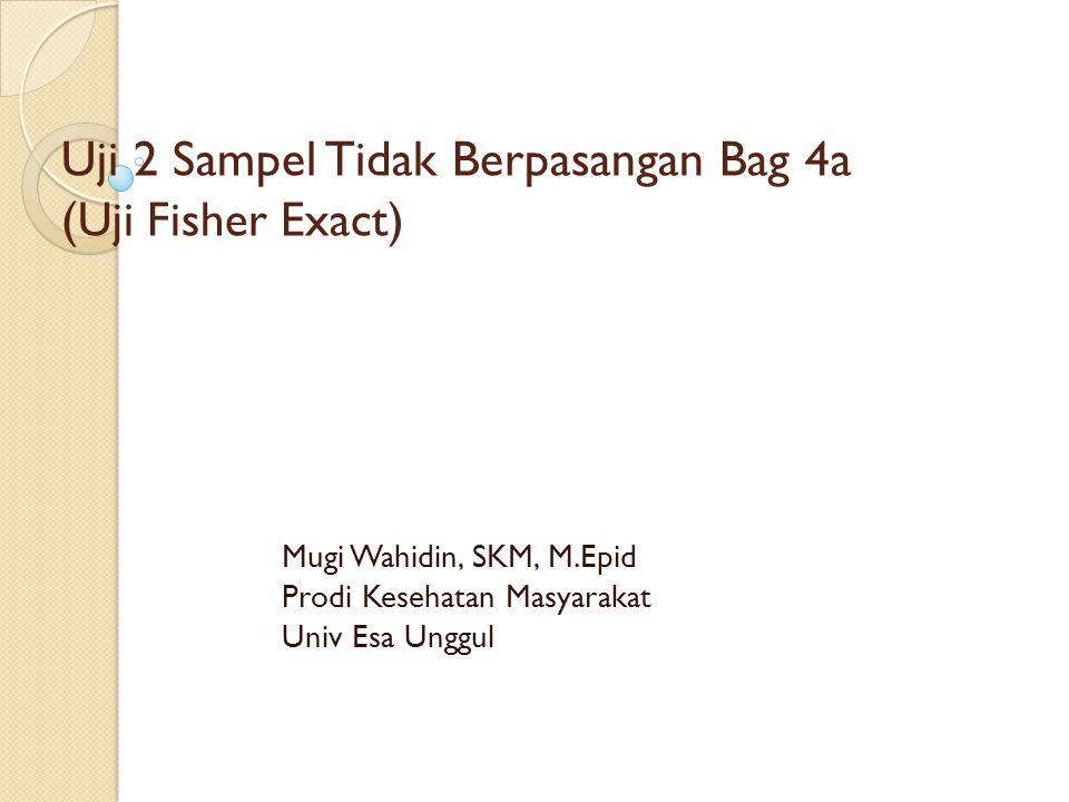 Uji 2 Sampel Tidak Berpasangan Bag 4a ( Uji Fisher Exact) Mugi Wahidin, SKM, M.Epid Prodi Kesehatan Masyarakat Univ Esa Unggul