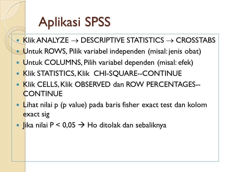 Aplikasi SPSS Klik ANALYZE  DESCRIPTIVE STATISTICS  CROSSTABS Untuk ROWS, Pilik variabel independen (misal: jenis obat) Untuk COLUMNS, Pilih variabe