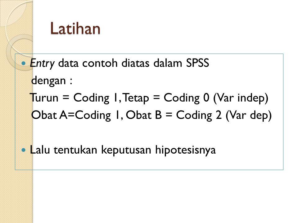 Latihan Entry data contoh diatas dalam SPSS dengan : Turun = Coding 1, Tetap = Coding 0 (Var indep) Obat A=Coding 1, Obat B = Coding 2 (Var dep) Lalu