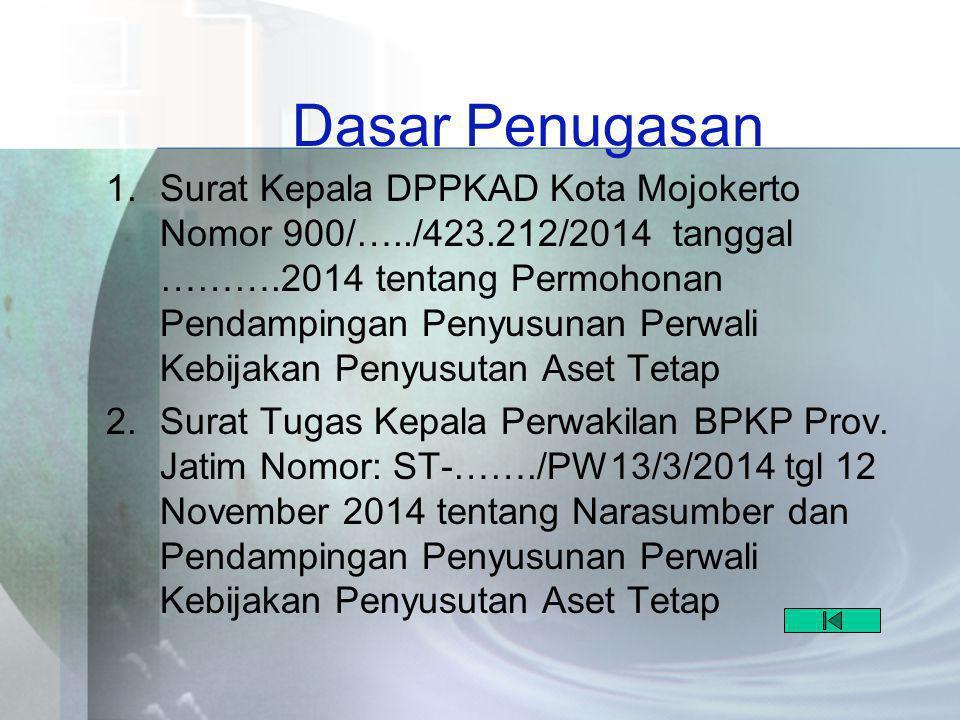 Dasar Penugasan 1.Surat Kepala DPPKAD Kota Mojokerto Nomor 900/…../423.212/2014 tanggal ……….2014 tentang Permohonan Pendampingan Penyusunan Perwali Kebijakan Penyusutan Aset Tetap 2.Surat Tugas Kepala Perwakilan BPKP Prov.