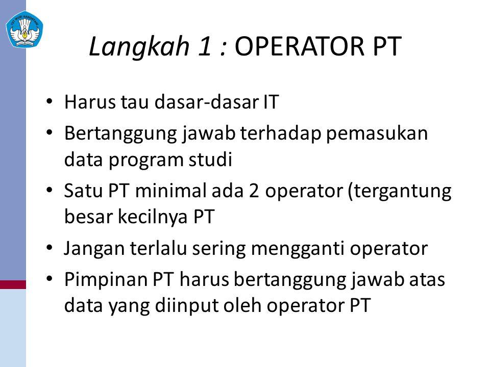 Langkah 1 : OPERATOR PT Harus tau dasar-dasar IT Bertanggung jawab terhadap pemasukan data program studi Satu PT minimal ada 2 operator (tergantung be
