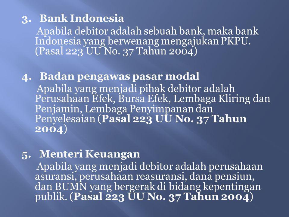 3. Bank Indonesia Apabila debitor adalah sebuah bank, maka bank Indonesia yang berwenang mengajukan PKPU. (Pasal 223 UU No. 37 Tahun 2004) 4. Badan pe