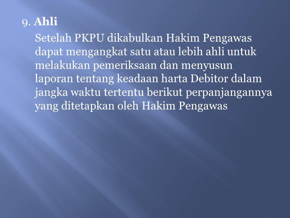 9. Ahli Setelah PKPU dikabulkan Hakim Pengawas dapat mengangkat satu atau lebih ahli untuk melakukan pemeriksaan dan menyusun laporan tentang keadaan