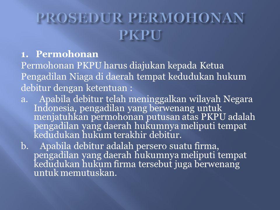 1. Permohonan Permohonan PKPU harus diajukan kepada Ketua Pengadilan Niaga di daerah tempat kedudukan hukum debitur dengan ketentuan : a. Apabila debi