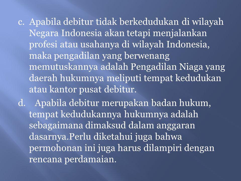 c. Apabila debitur tidak berkedudukan di wilayah Negara Indonesia akan tetapi menjalankan profesi atau usahanya di wilayah Indonesia, maka pengadilan