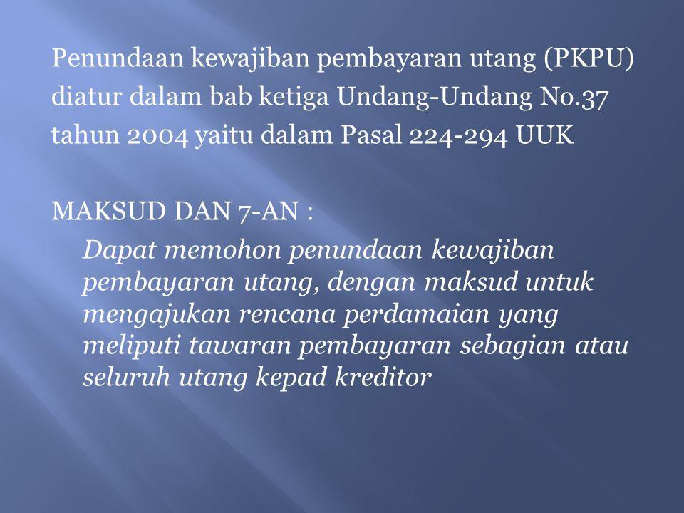Penundaan kewajiban pembayaran utang (PKPU) diatur dalam bab ketiga Undang-Undang No.37 tahun 2004 yaitu dalam Pasal 224-294 UUK MAKSUD DAN 7-AN : Dap