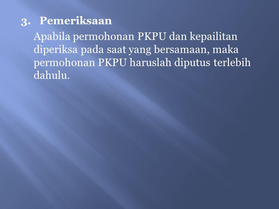 3. Pemeriksaan Apabila permohonan PKPU dan kepailitan diperiksa pada saat yang bersamaan, maka permohonan PKPU haruslah diputus terlebih dahulu.