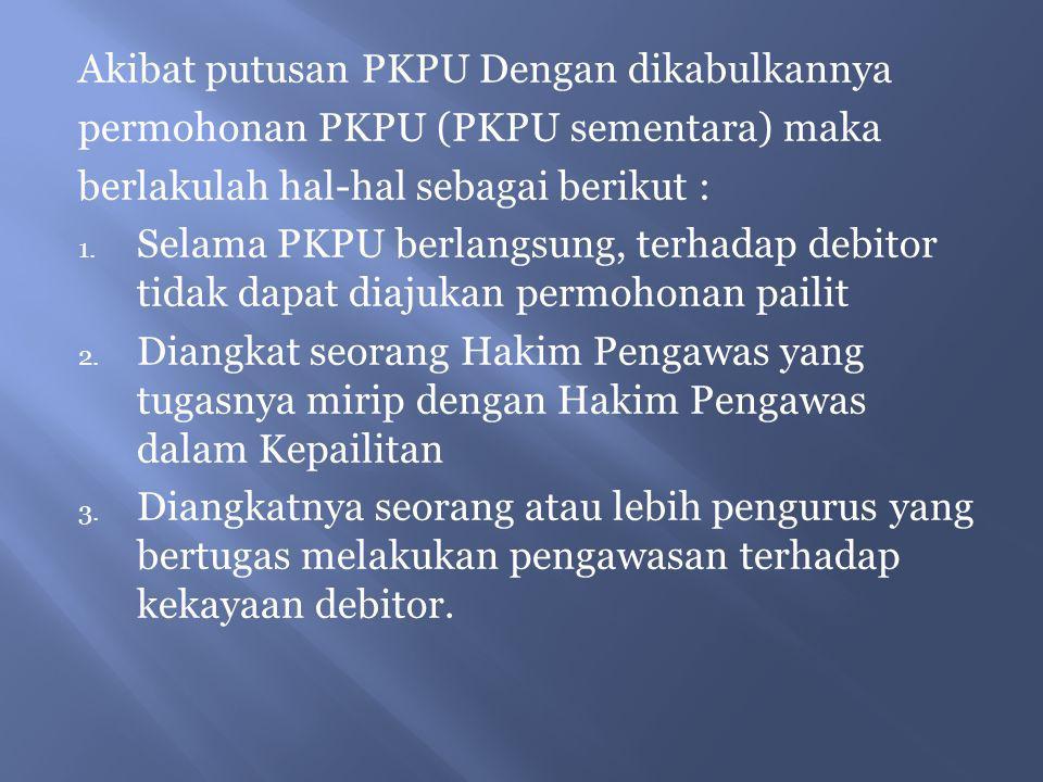 Akibat putusan PKPU Dengan dikabulkannya permohonan PKPU (PKPU sementara) maka berlakulah hal-hal sebagai berikut : 1. Selama PKPU berlangsung, terhad