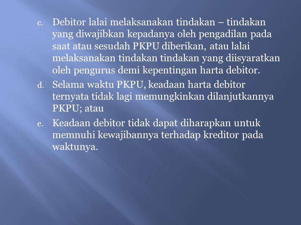 c. Debitor lalai melaksanakan tindakan – tindakan yang diwajibkan kepadanya oleh pengadilan pada saat atau sesudah PKPU diberikan, atau lalai melaksan