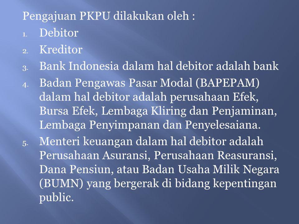 Pengajuan PKPU dilakukan oleh : 1. Debitor 2. Kreditor 3. Bank Indonesia dalam hal debitor adalah bank 4. Badan Pengawas Pasar Modal (BAPEPAM) dalam h