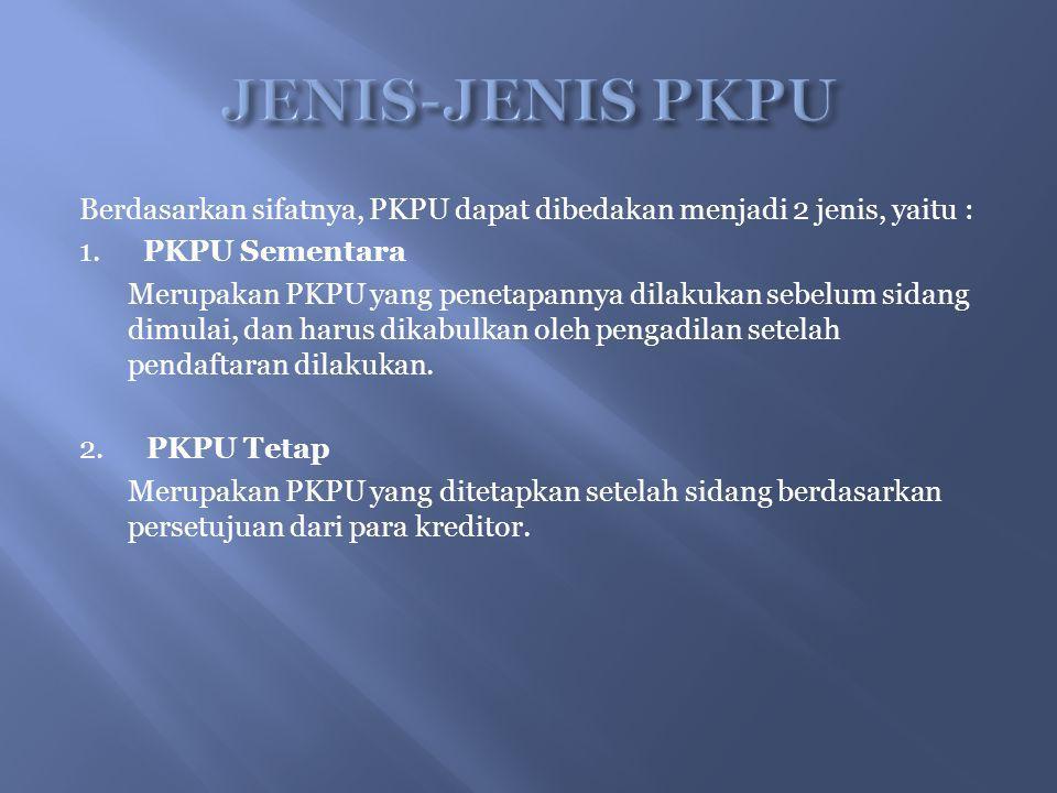 Berdasarkan sifatnya, PKPU dapat dibedakan menjadi 2 jenis, yaitu : 1. PKPU Sementara Merupakan PKPU yang penetapannya dilakukan sebelum sidang dimula