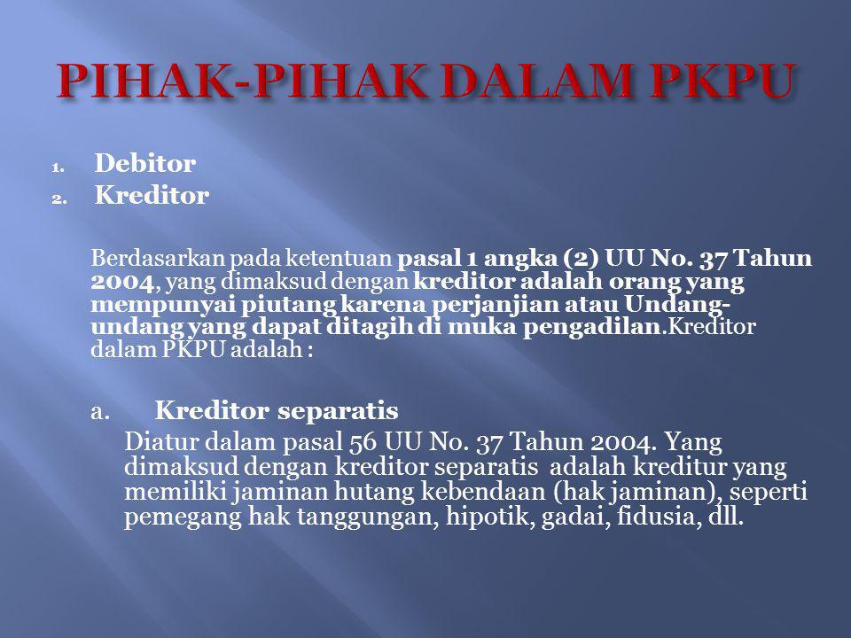 1. Debitor 2. Kreditor Berdasarkan pada ketentuan pasal 1 angka (2) UU No. 37 Tahun 2004, yang dimaksud dengan kreditor adalah orang yang mempunyai pi