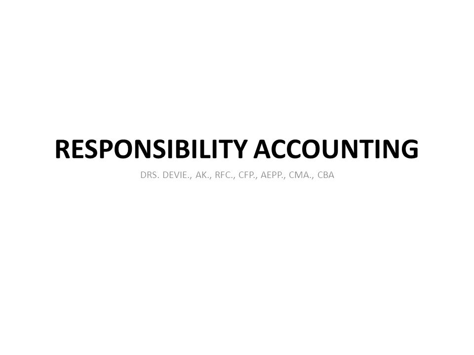 RESPONSIBILITY ACCOUNTING DRS. DEVIE., AK., RFC., CFP., AEPP., CMA., CBA