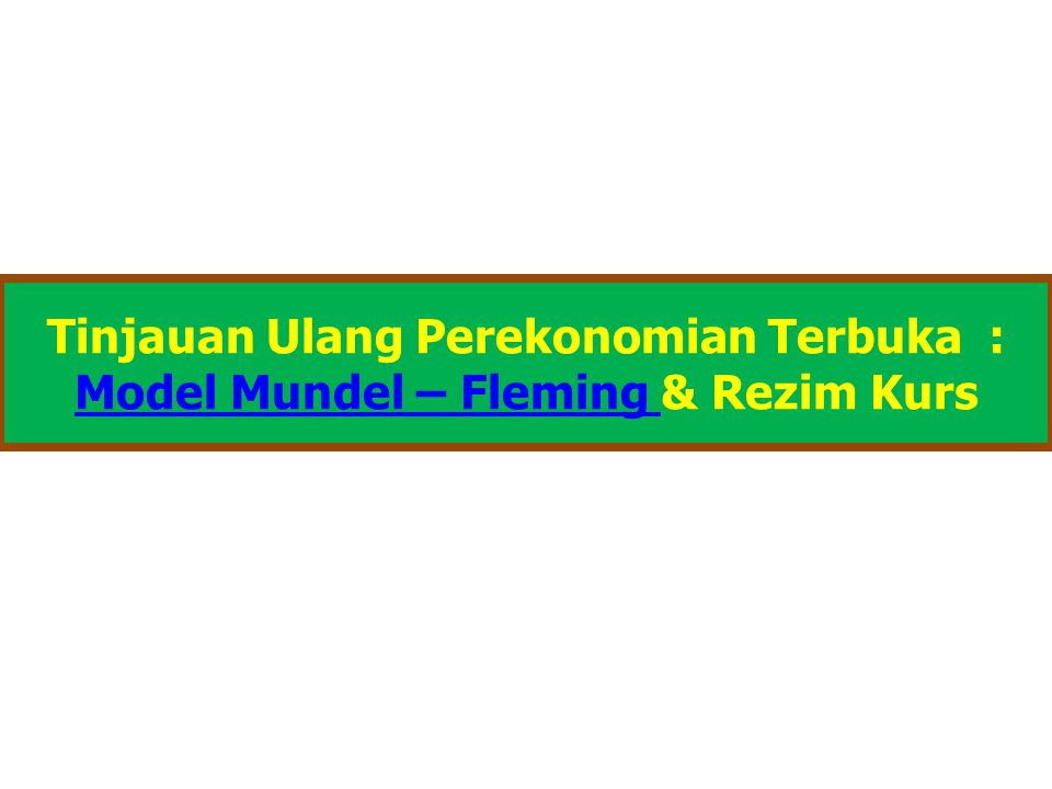 Tinjauan Ulang Perekonomian Terbuka : Model Mundel – Fleming Model Mundel – Fleming & Rezim Kurs