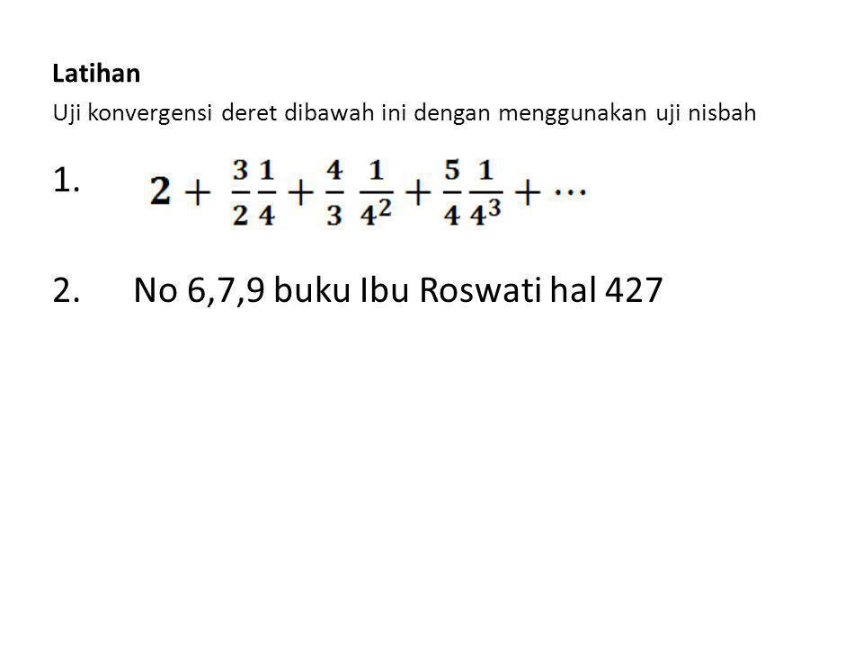 Latihan Uji konvergensi deret dibawah ini dengan menggunakan uji nisbah 1. 2. No 6,7,9 buku Ibu Roswati hal 427