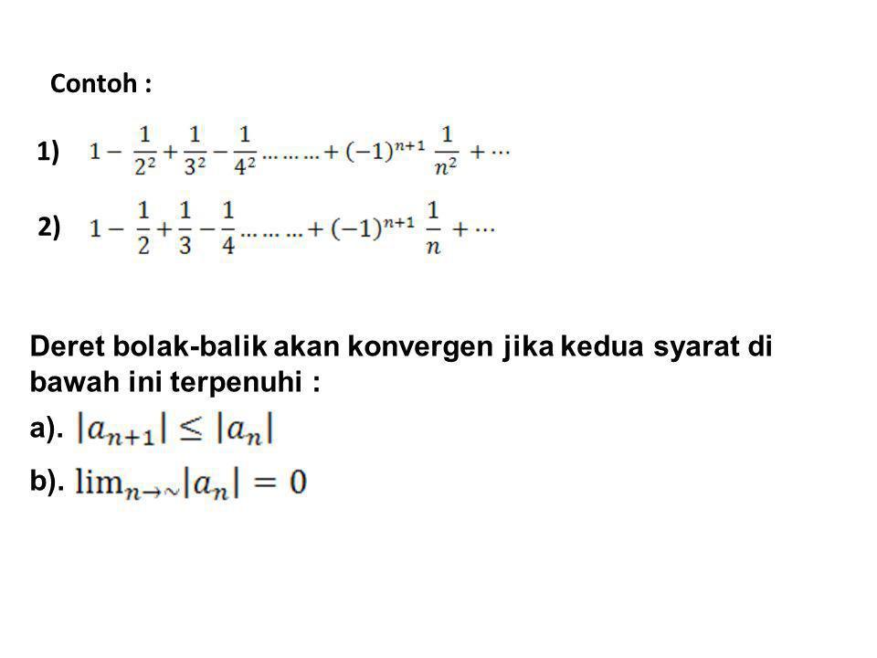 Contoh : 1) 2) Deret bolak-balik akan konvergen jika kedua syarat di bawah ini terpenuhi : a). b).