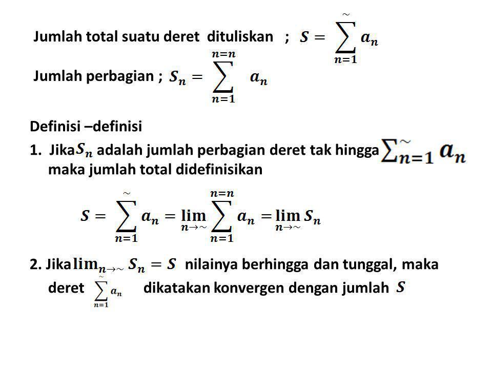 Jumlah total suatu deret dituliskan ; Jumlah perbagian ; Definisi –definisi 1. Jika adalah jumlah perbagian deret tak hingga maka jumlah total didefin