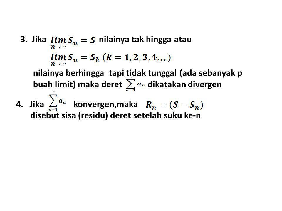 3. Jika nilainya tak hingga atau nilainya berhingga tapi tidak tunggal (ada sebanyak p buah limit) maka deret dikatakan divergen 4. Jika konvergen,mak