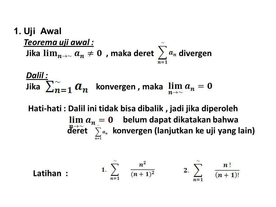 Jika, maka deret divergen Dalil : Jika konvergen, maka Hati-hati : Dalil ini tidak bisa dibalik, jadi jika diperoleh belum dapat dikatakan bahwa deret