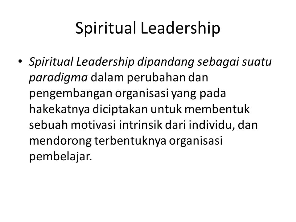 Spiritual Leadership Spiritual Leadership dipandang sebagai suatu paradigma dalam perubahan dan pengembangan organisasi yang pada hakekatnya diciptakan untuk membentuk sebuah motivasi intrinsik dari individu, dan mendorong terbentuknya organisasi pembelajar.