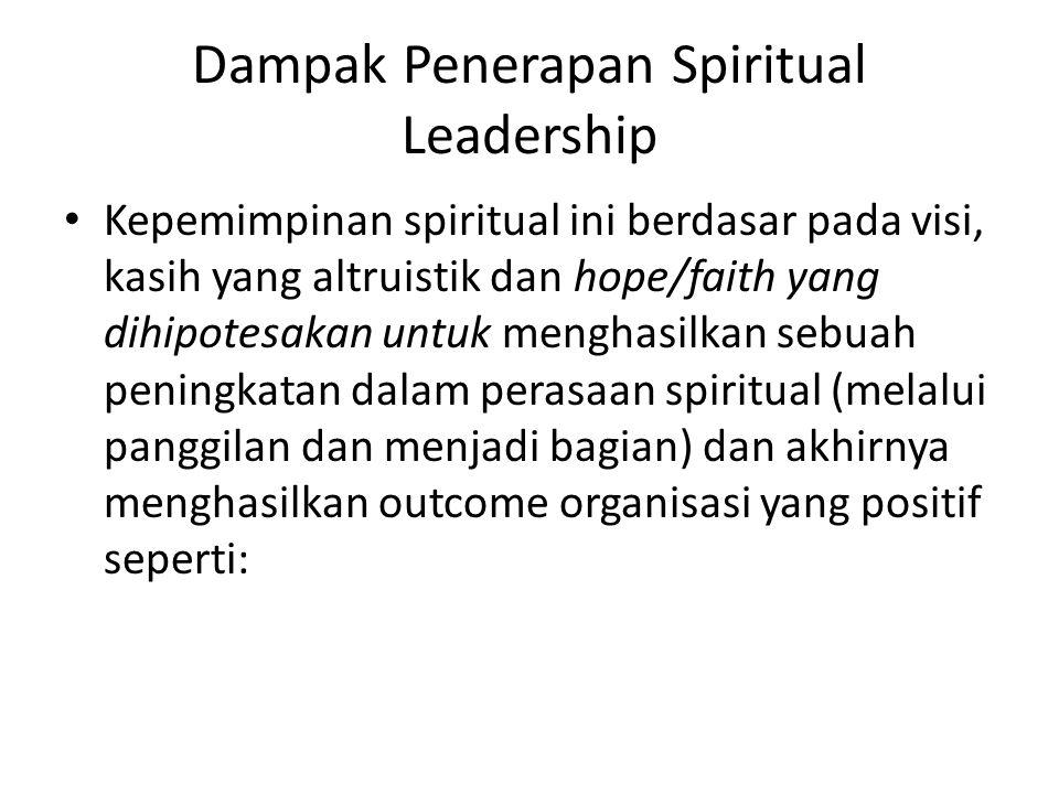 Dampak Penerapan Spiritual Leadership Kepemimpinan spiritual ini berdasar pada visi, kasih yang altruistik dan hope/faith yang dihipotesakan untuk menghasilkan sebuah peningkatan dalam perasaan spiritual (melalui panggilan dan menjadi bagian) dan akhirnya menghasilkan outcome organisasi yang positif seperti: