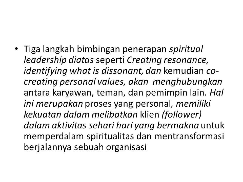 Tiga langkah bimbingan penerapan spiritual leadership diatas seperti Creating resonance, identifying what is dissonant, dan kemudian co- creating personal values, akan menghubungkan antara karyawan, teman, dan pemimpin lain.