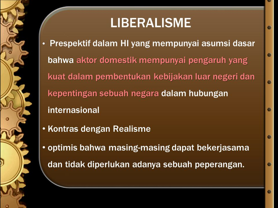 Liberalisme: Asumsi Dasar 1.Human nature  self-restraint 2.State behavior  self-restraint 3.Latar belakang dari perilaku negara  terjadi adanya interdepedensi & saling menguntungkan 4.Actors  state & non-state 5.Internasional sistem  menggunakan sistem kerjasama dan kolaborasi.