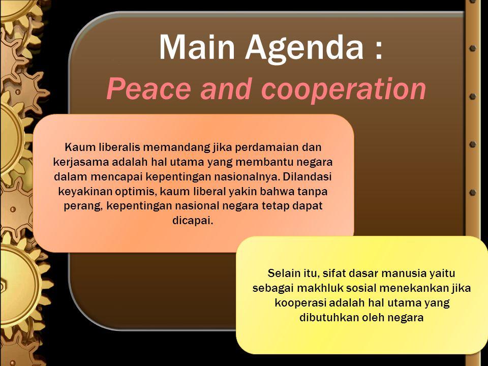 Main Agenda : Peace and cooperation Kaum liberalis memandang jika perdamaian dan kerjasama adalah hal utama yang membantu negara dalam mencapai kepent